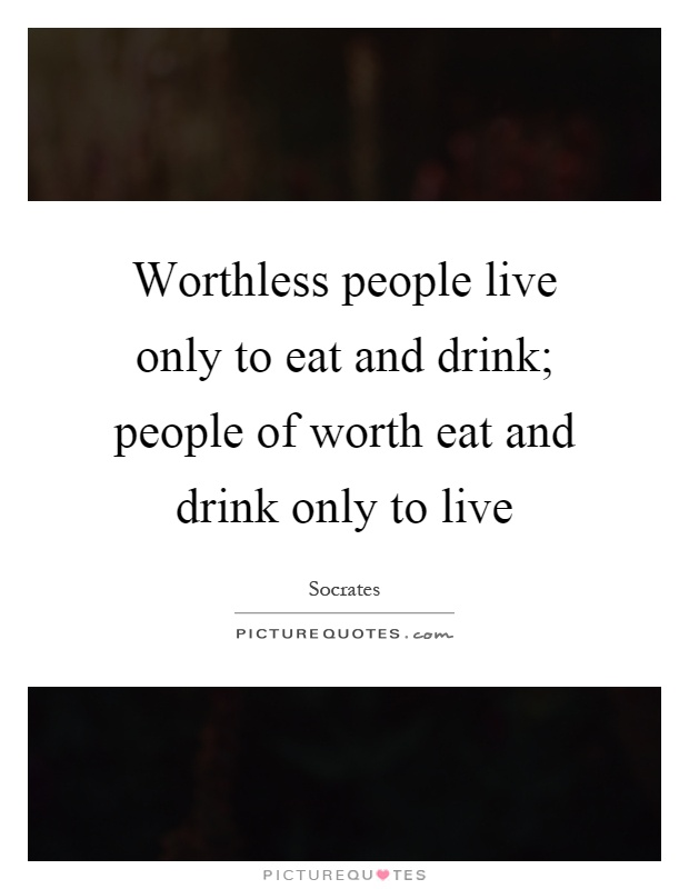 Worthless people live only to eat and drink; people of worth eat and drink only to live Picture Quote #1