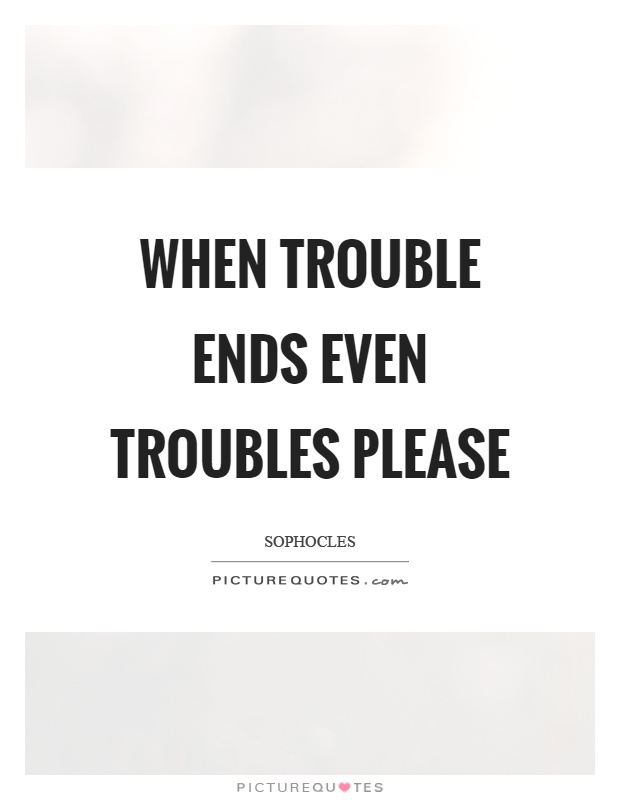 When trouble ends even troubles please Picture Quote #1