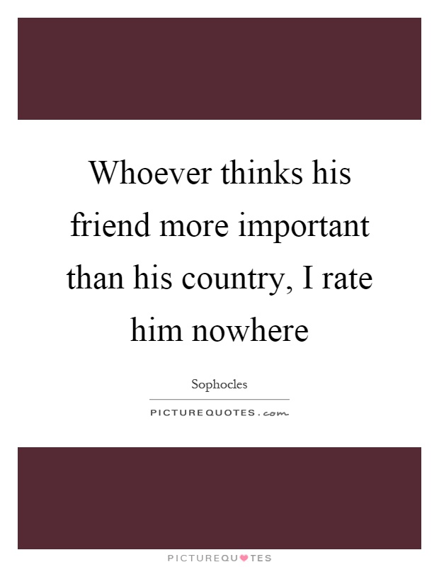 Whoever thinks his friend more important than his country, I rate him nowhere Picture Quote #1