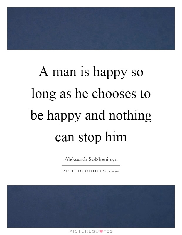A man is happy so long as he chooses to be happy and nothing can stop him Picture Quote #1