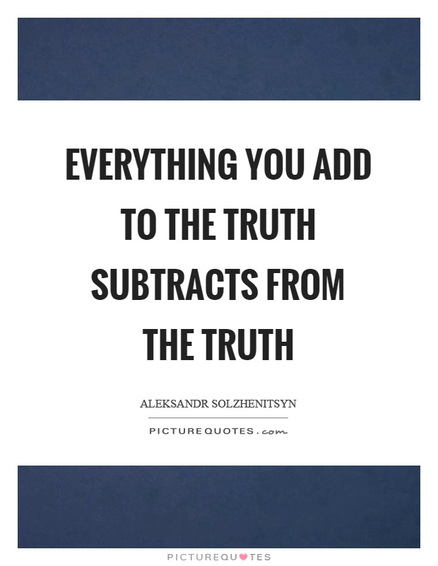 Everything you add to the truth subtracts from the truth Picture Quote #1