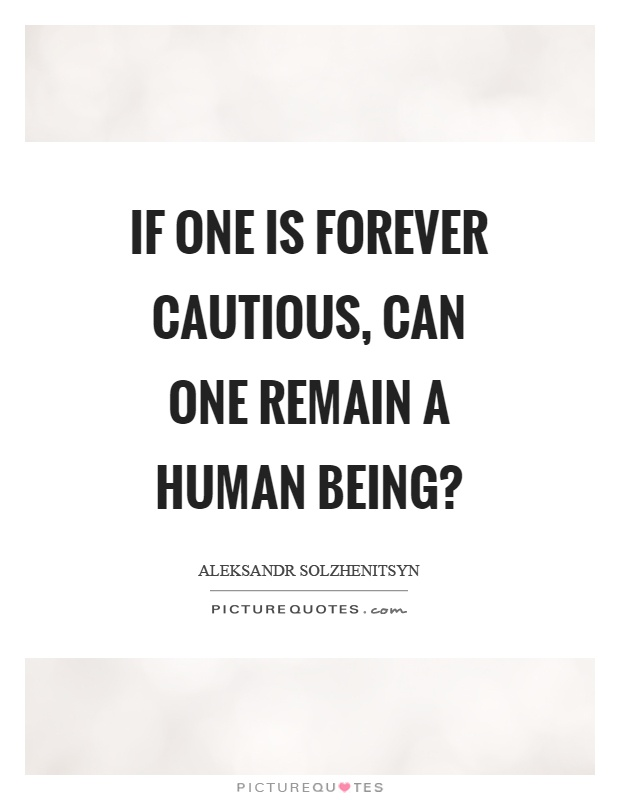 If one is forever cautious, can one remain a human being? Picture Quote #1