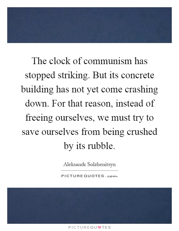 The clock of communism has stopped striking. But its concrete building has not yet come crashing down. For that reason, instead of freeing ourselves, we must try to save ourselves from being crushed by its rubble Picture Quote #1