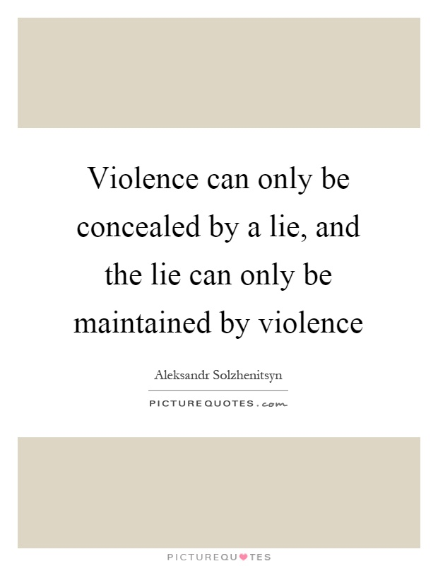 Violence can only be concealed by a lie, and the lie can only be maintained by violence Picture Quote #1