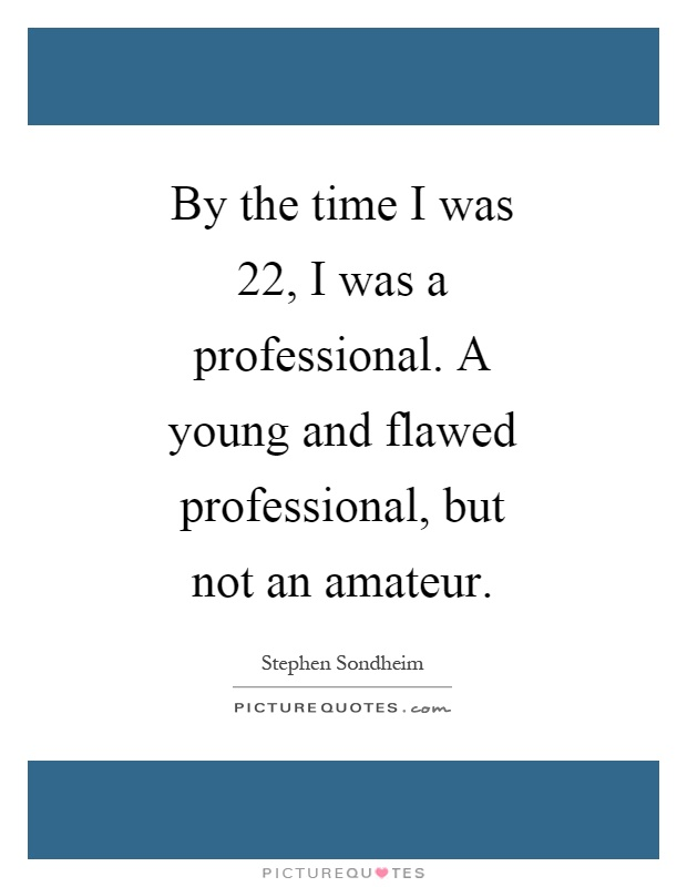 By the time I was 22, I was a professional. A young and flawed professional, but not an amateur Picture Quote #1