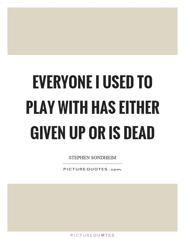 Everyone I used to play with has either given up or is dead Picture Quote #1