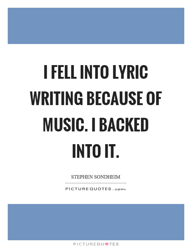 I fell into lyric writing because of music. I backed into it Picture Quote #1