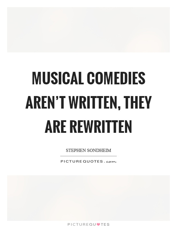 Musical comedies aren't written, they are rewritten Picture Quote #1