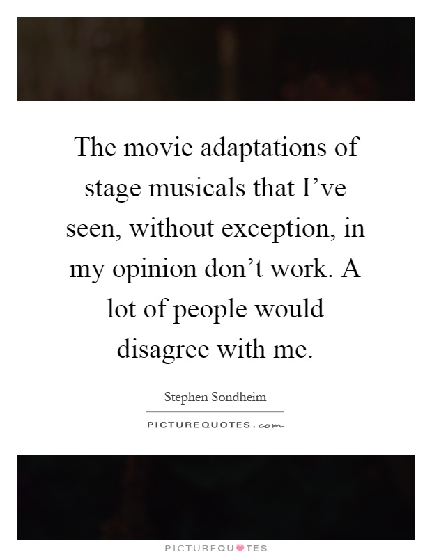 The movie adaptations of stage musicals that I've seen, without exception, in my opinion don't work. A lot of people would disagree with me Picture Quote #1