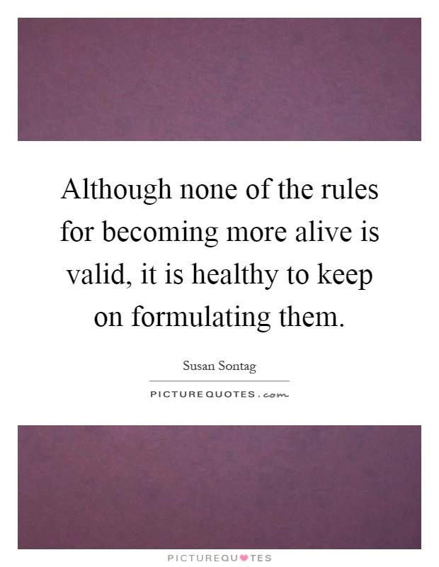 Although none of the rules for becoming more alive is valid, it is healthy to keep on formulating them Picture Quote #1