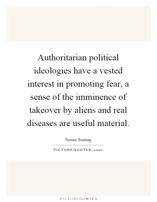 Authoritarian political ideologies have a vested interest in promoting fear, a sense of the imminence of takeover by aliens and real diseases are useful material Picture Quote #1