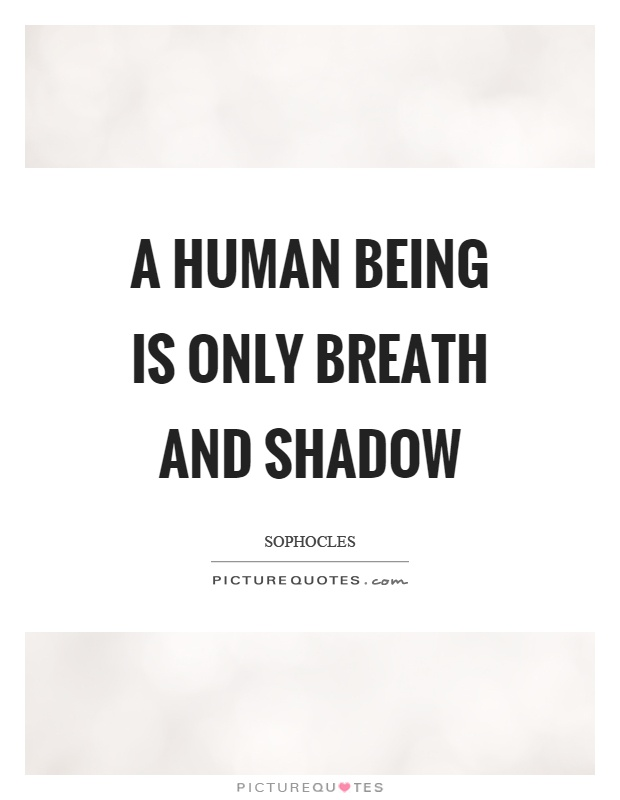 A human being is only breath and shadow Picture Quote #1