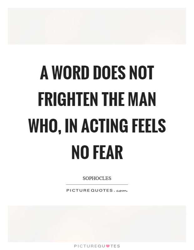 A word does not frighten the man who, in acting feels no fear Picture Quote #1