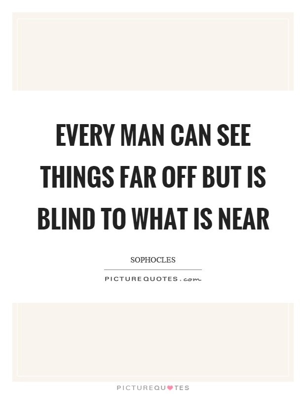 Every man can see things far off but is blind to what is near Picture Quote #1