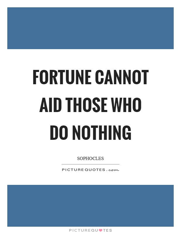 Fortune cannot aid those who do nothing Picture Quote #1