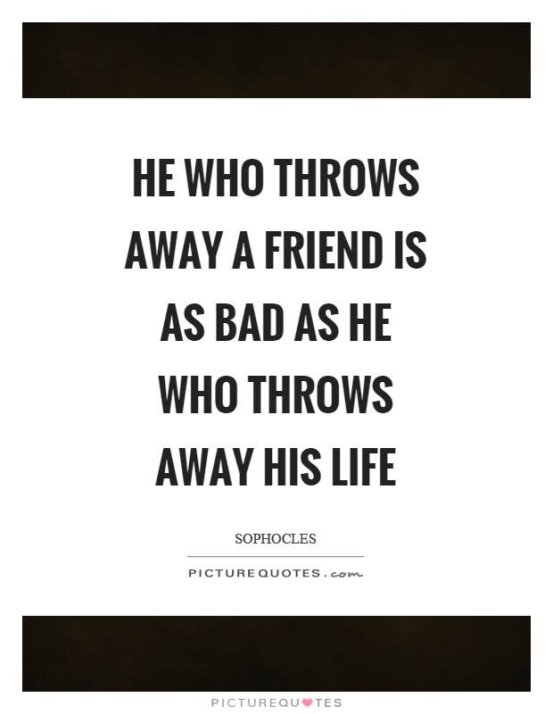 He who throws away a friend is as bad as he who throws away his life Picture Quote #1