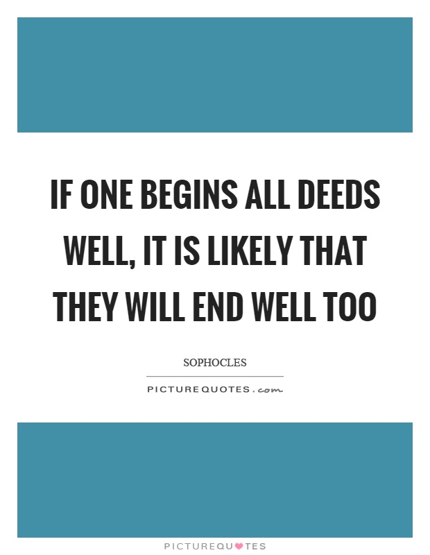 If one begins all deeds well, it is likely that they will end well too Picture Quote #1