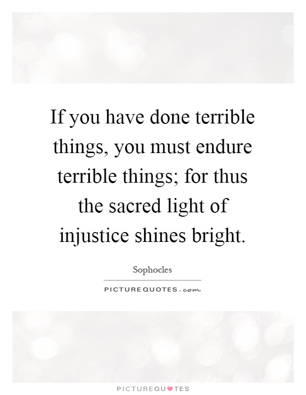 If you have done terrible things, you must endure terrible things; for thus the sacred light of injustice shines bright Picture Quote #1