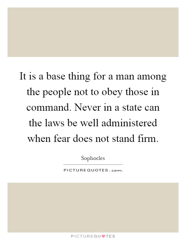 It is a base thing for a man among the people not to obey those in command. Never in a state can the laws be well administered when fear does not stand firm Picture Quote #1