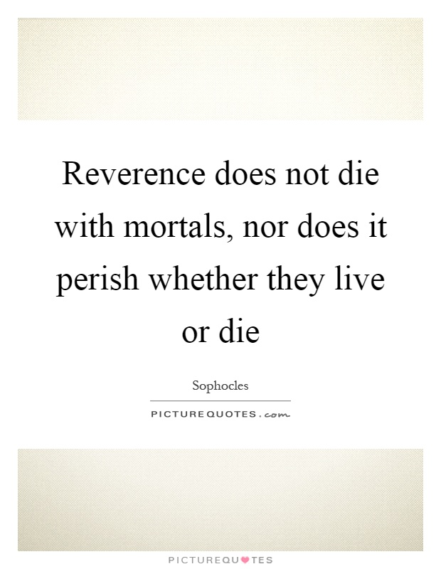 Reverence does not die with mortals, nor does it perish whether they live or die Picture Quote #1
