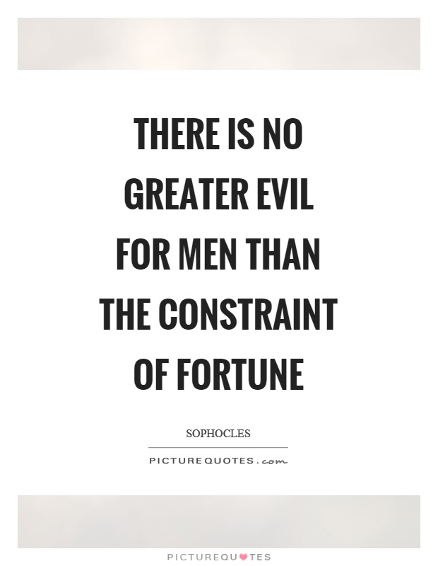 There is no greater evil for men than the constraint of fortune Picture Quote #1