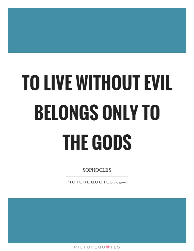 To live without evil belongs only to the gods Picture Quote #1