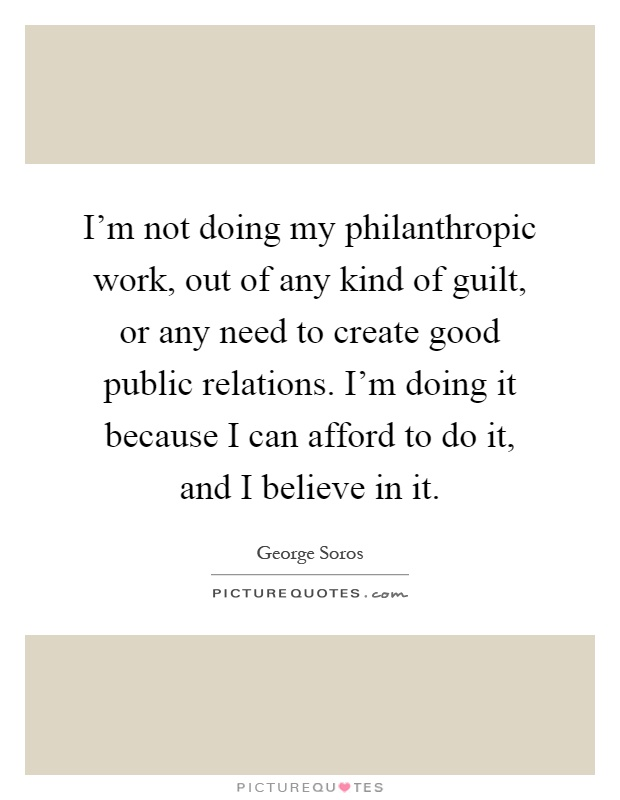 I'm not doing my philanthropic work, out of any kind of guilt, or any need to create good public relations. I'm doing it because I can afford to do it, and I believe in it Picture Quote #1