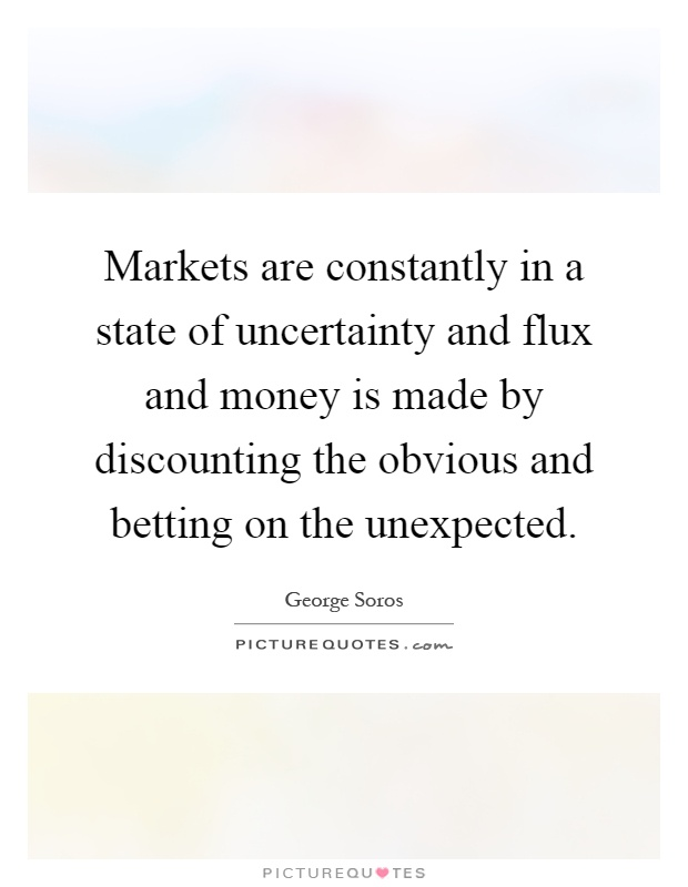 Markets are constantly in a state of uncertainty and flux and money is made by discounting the obvious and betting on the unexpected Picture Quote #1