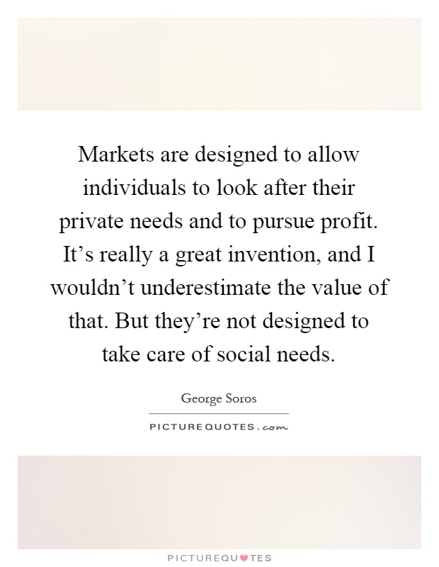 Markets are designed to allow individuals to look after their private needs and to pursue profit. It's really a great invention, and I wouldn't underestimate the value of that. But they're not designed to take care of social needs Picture Quote #1
