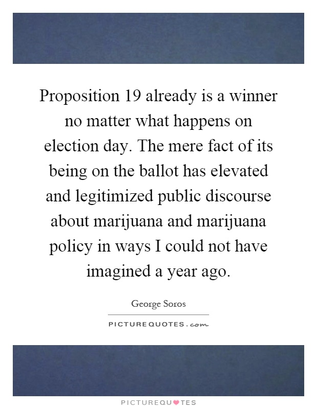 Proposition 19 already is a winner no matter what happens on election day. The mere fact of its being on the ballot has elevated and legitimized public discourse about marijuana and marijuana policy in ways I could not have imagined a year ago Picture Quote #1