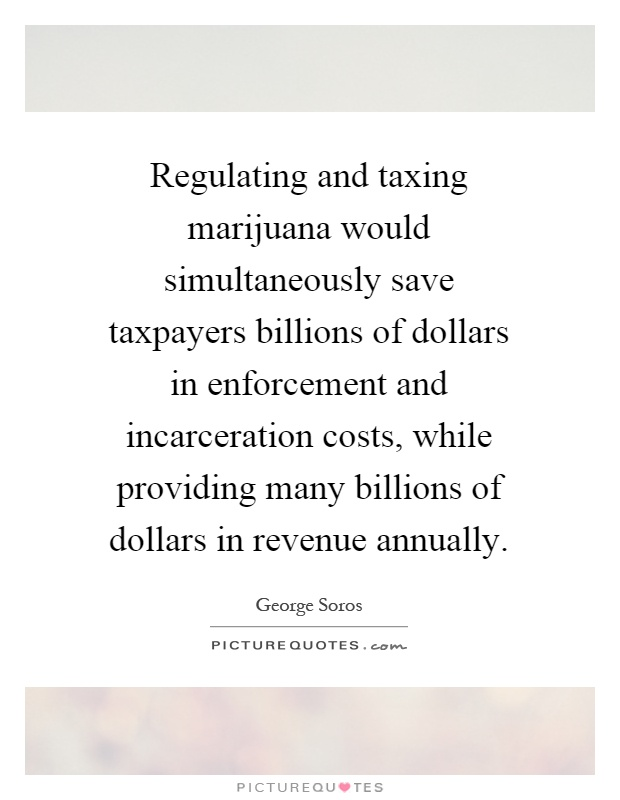 Regulating and taxing marijuana would simultaneously save taxpayers billions of dollars in enforcement and incarceration costs, while providing many billions of dollars in revenue annually Picture Quote #1