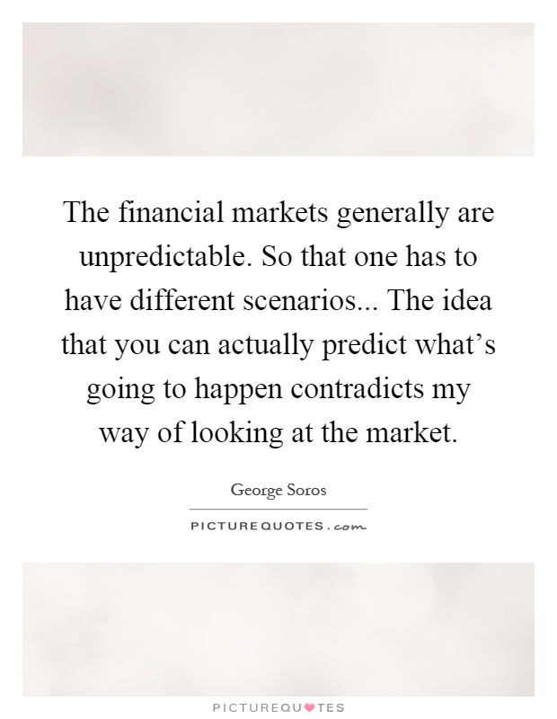 The financial markets generally are unpredictable. So that one has to have different scenarios... The idea that you can actually predict what's going to happen contradicts my way of looking at the market Picture Quote #1