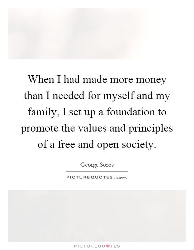 When I had made more money than I needed for myself and my family, I set up a foundation to promote the values and principles of a free and open society Picture Quote #1