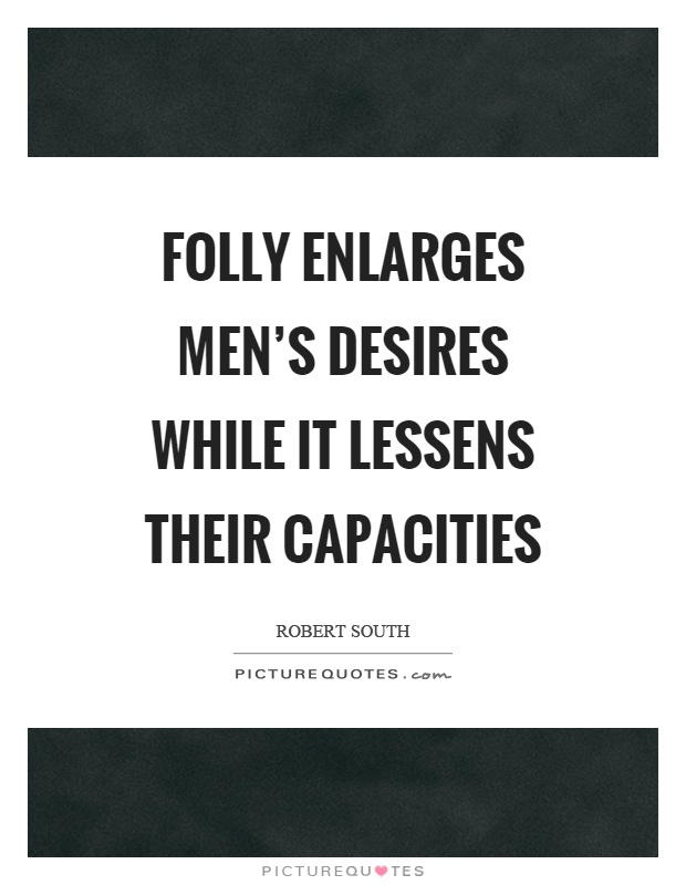 Folly enlarges men's desires while it lessens their capacities Picture Quote #1
