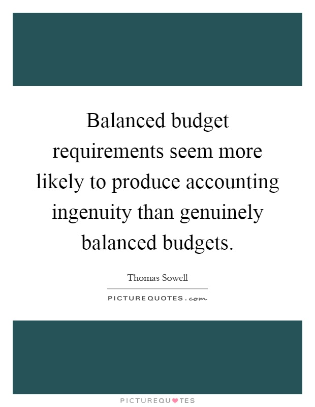 Balanced budget requirements seem more likely to produce accounting ingenuity than genuinely balanced budgets Picture Quote #1