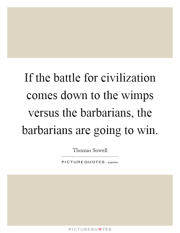 If the battle for civilization comes down to the wimps versus the barbarians, the barbarians are going to win Picture Quote #1