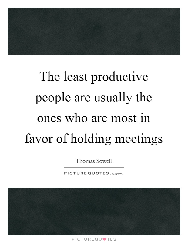 The least productive people are usually the ones who are most in favor of holding meetings Picture Quote #1