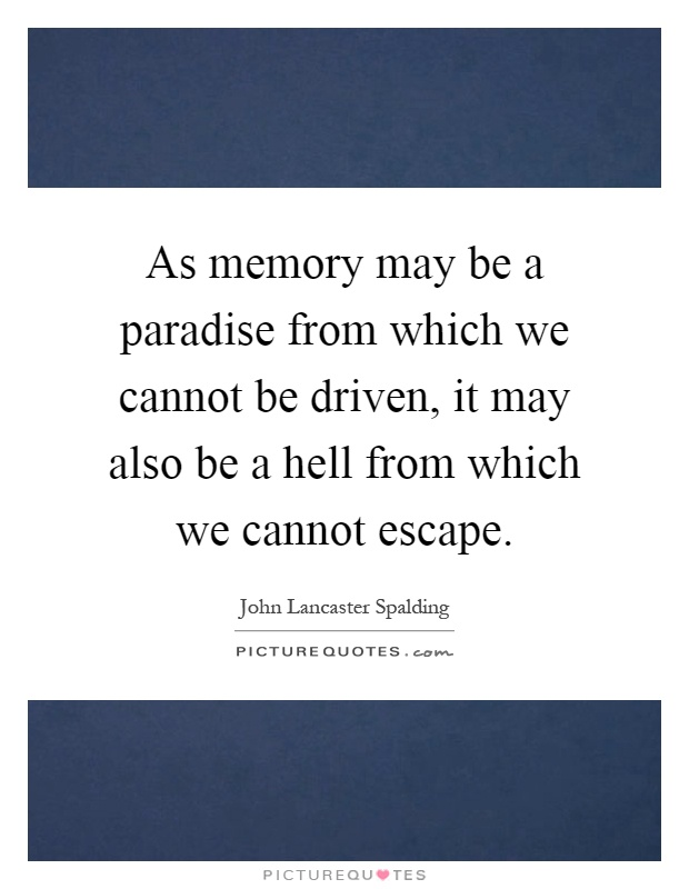 As memory may be a paradise from which we cannot be driven, it may also be a hell from which we cannot escape Picture Quote #1