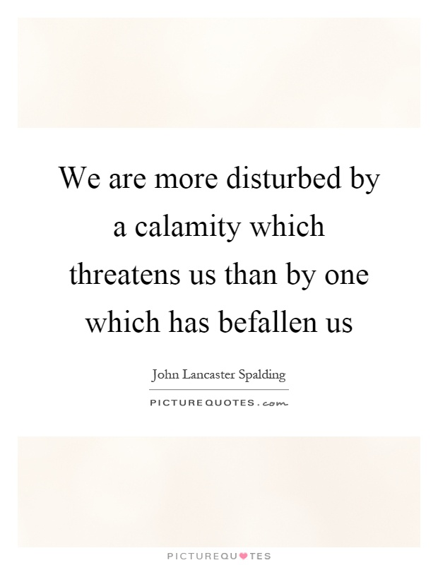 We are more disturbed by a calamity which threatens us than by one which has befallen us Picture Quote #1