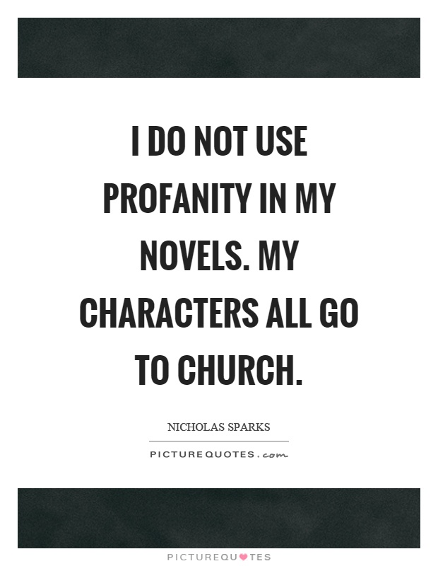 I do not use profanity in my novels. My characters all go to church Picture Quote #1