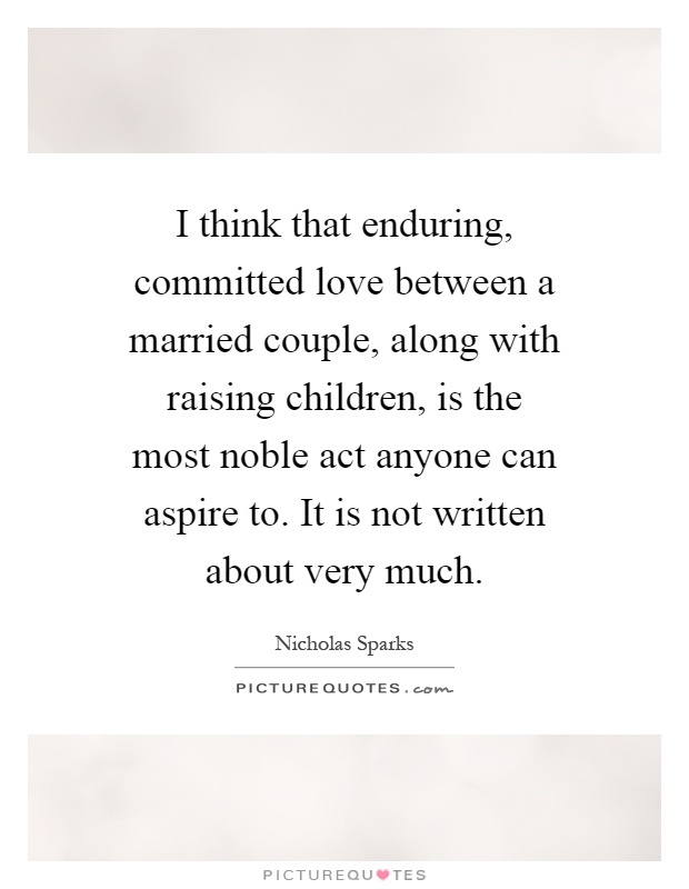 I think that enduring, committed love between a married couple, along with raising children, is the most noble act anyone can aspire to. It is not written about very much Picture Quote #1