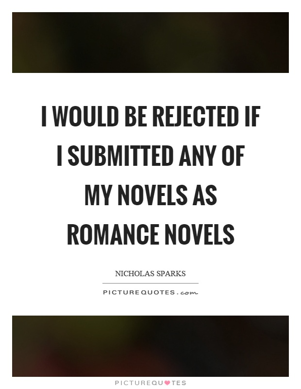 I would be rejected if I submitted any of my novels as romance novels Picture Quote #1