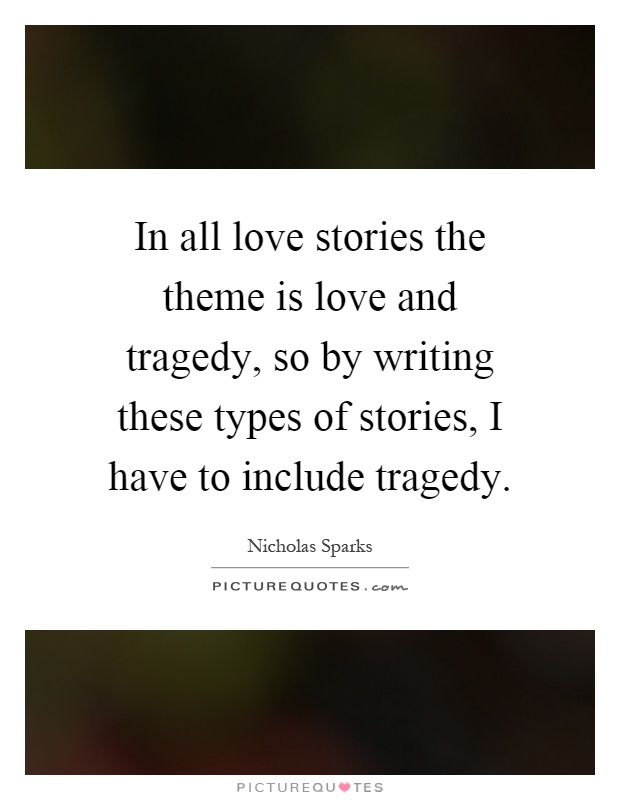 In all love stories the theme is love and tragedy, so by writing these types of stories, I have to include tragedy Picture Quote #1