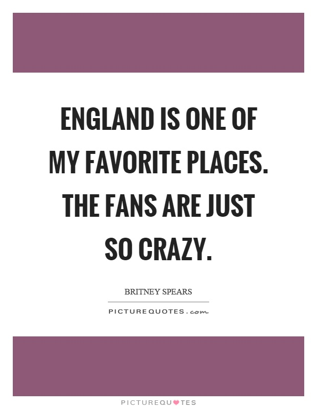 England is one of my favorite places. The fans are just so crazy Picture Quote #1