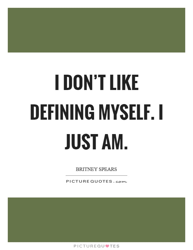 I don't like defining myself. I just am  Picture Quotes