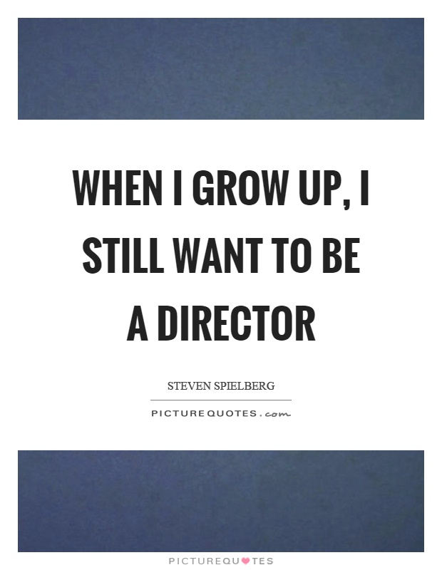 When I grow up, I still want to be a director Picture Quote #1