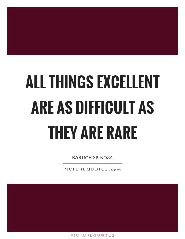 All things excellent are as difficult as they are rare Picture Quote #1