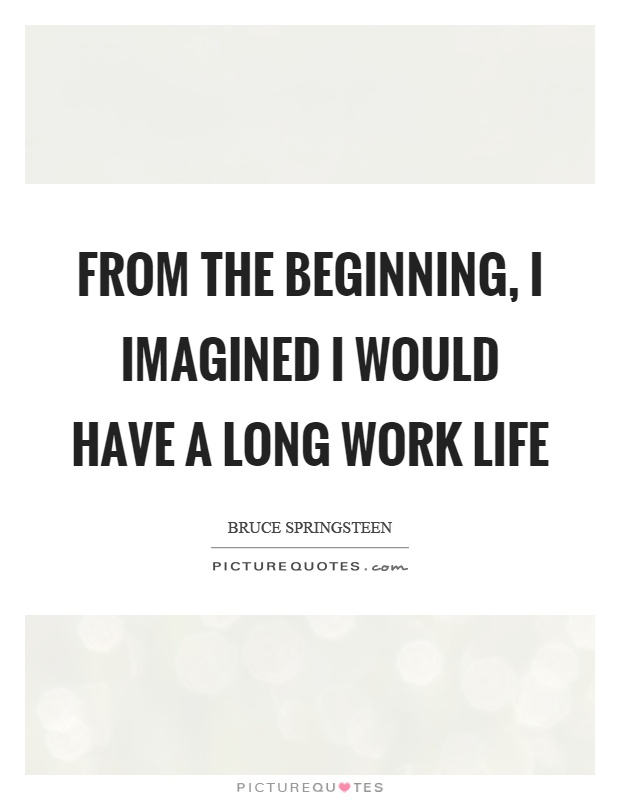 From the beginning, I imagined I would have a long work life Picture Quote #1