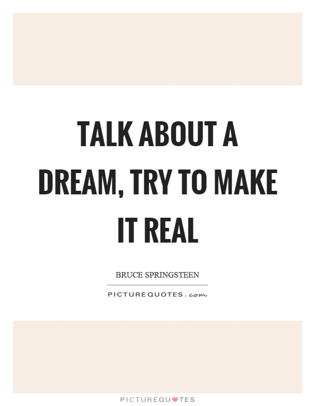 Talk about a dream, try to make it real Picture Quote #1
