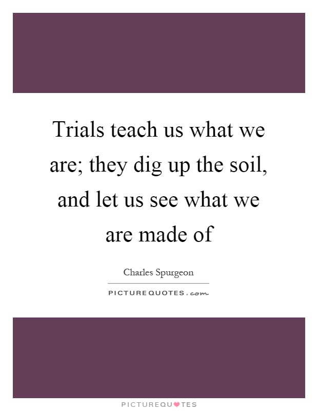 Trials teach us what we are they dig up the soil and let for What is soil made up of